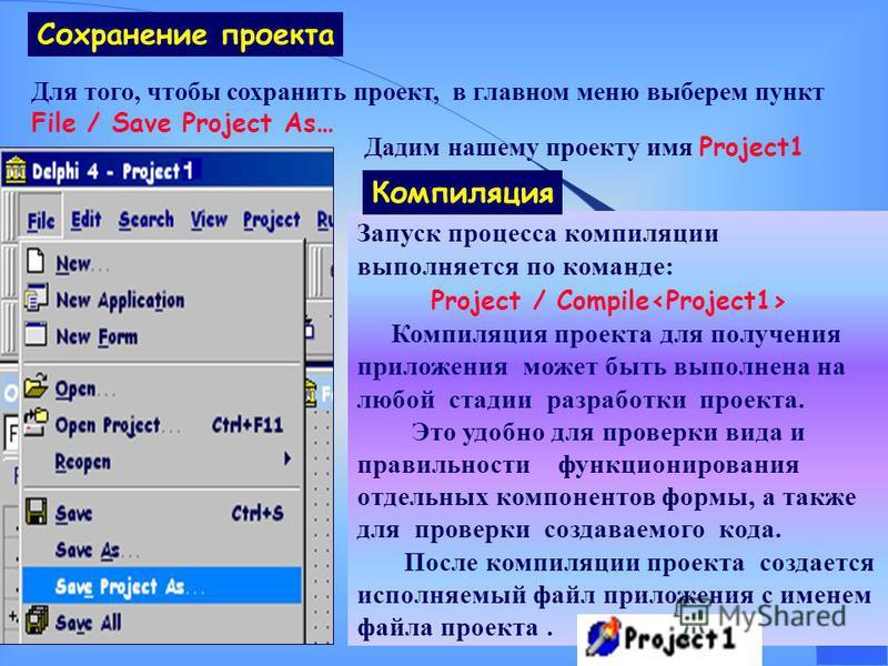 Для того, чтобы сохранить проект, в главном меню выберем пункт File / Save Project As… Сохранение проекта Дадим нашему проекту имя Project1 Запуск процесса компиляции выполняется по команде: Project / Compile Компиляция проекта для получения приложен