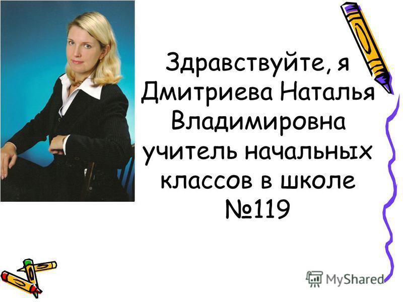 Здравствуйте, я Дмитриева Наталья Владимировна учитель начальных классов в школе 119