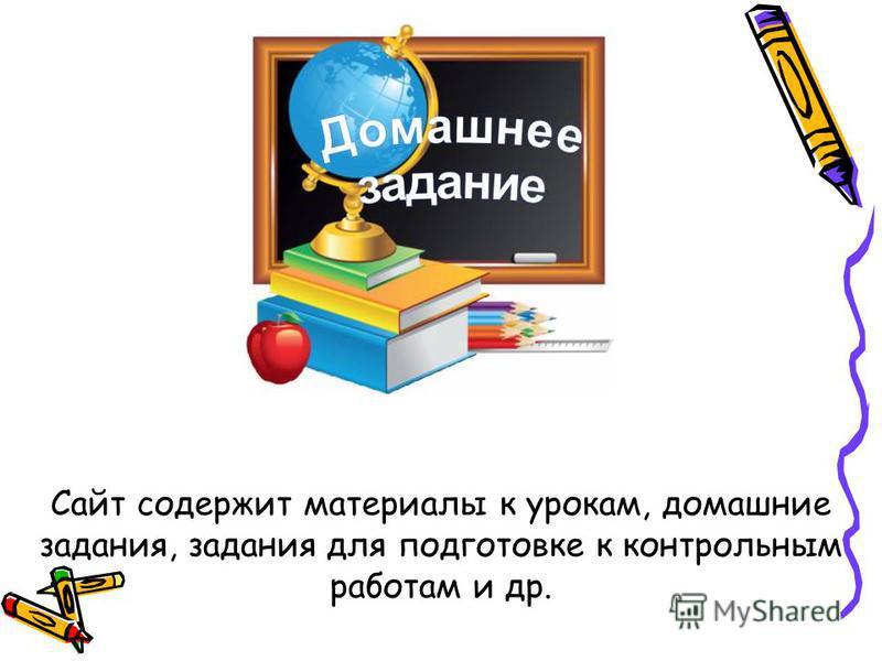 Сайт содержит материалы к урокам, домашние задания, задания для подготовке к контрольным работам и др.