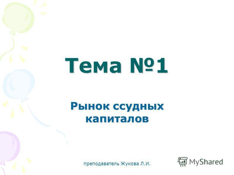 преподаватель Жукова Л.И. Тема 1 Рынок ссудных капиталов