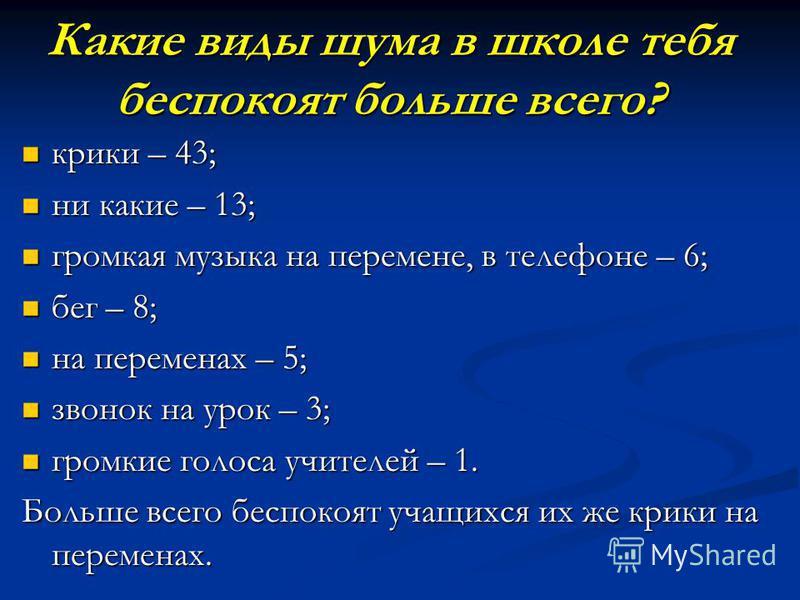 Какие виды шума в школе тебя беспокоят больше всего? крики – 43; крики – 43; ни какие – 13; ни какие – 13; громкая музыка на перемене, в телефоне – 6; громкая музыка на перемене, в телефоне – 6; бег – 8; бег – 8; на переменах – 5; на переменах – 5; з