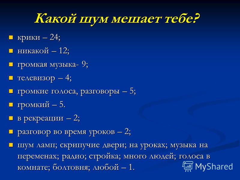 Какой шум мешает тебе? крики – 24; крики – 24; никакой – 12; никакой – 12; громкая музыка- 9; громкая музыка- 9; телевизор – 4; телевизор – 4; громкие голоса, разговоры – 5; громкие голоса, разговоры – 5; громкий – 5. громкий – 5. в рекреации – 2; в