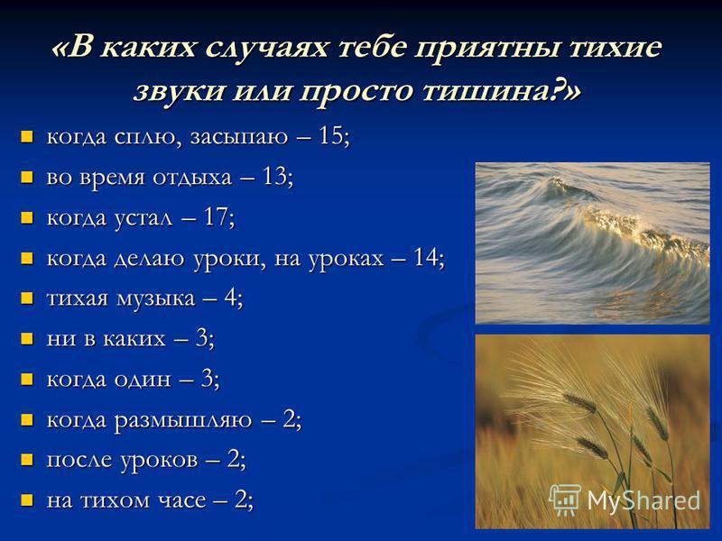 «В каких случаях тебе приятны тихие звуки или просто тишина?» когда сплю, засыпаю – 15; когда сплю, засыпаю – 15; во время отдыха – 13; во время отдыха – 13; когда устал – 17; когда устал – 17; когда делаю уроки, на уроках – 14; когда делаю уроки, на