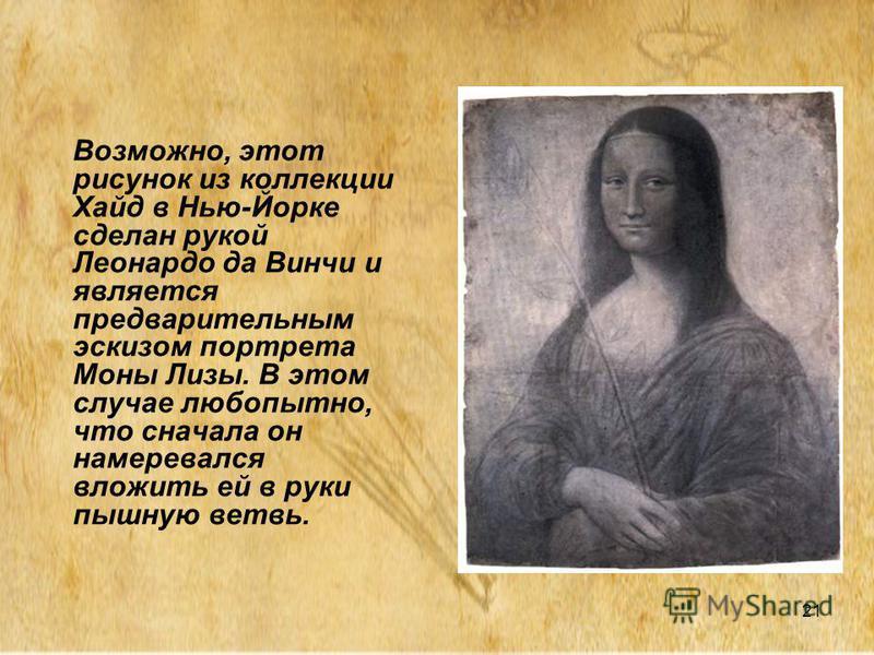 21 Возможно, этот рисунок из коллекции Хайд в Нью-Йорке сделан рукой Леонардо да Винчи и является предварительным эскизом портрета Моны Лизы. В этом случае любопытно, что сначала он намеревался вложить ей в руки пышную ветвь.