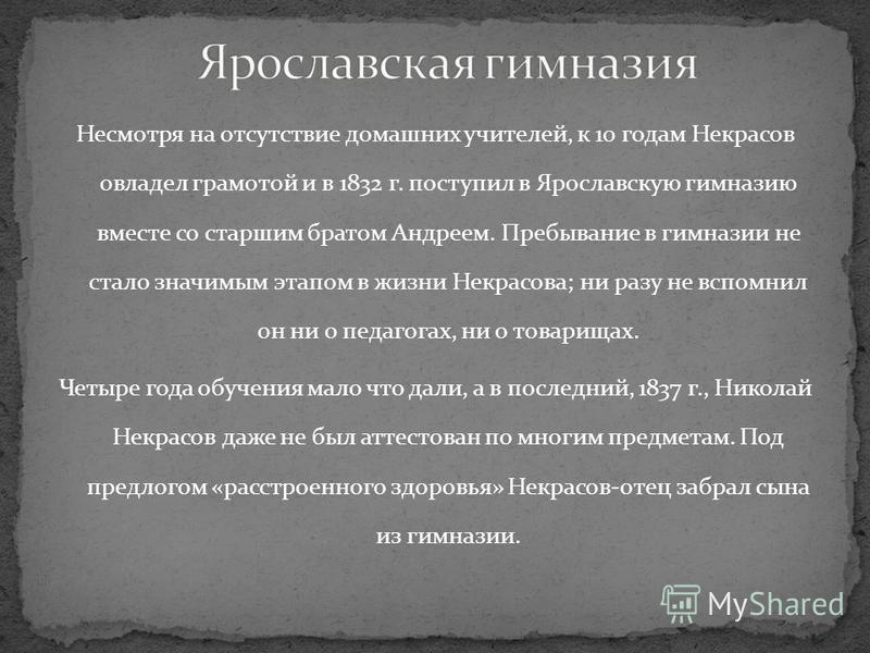 Несмотря на отсутствие домашних учителей, к 10 годам Некрасов овладел грамотой и в 1832 г. поступил в Ярославскую гимназию вместе со старшим братом Андреем. Пребывание в гимназии не стало значимым этапом в жизни Некрасова; ни разу не вспомнил он ни о
