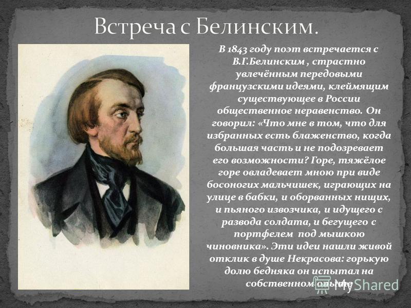 В 1843 году поэт встречается с В.Г.Белинским, страстно увлечённым передовыми французскими идеями, клеймящим существующее в России общественное неравенство. Он говорил: «Что мне в том, что для избранных есть блаженство, когда большая часть и не подозр