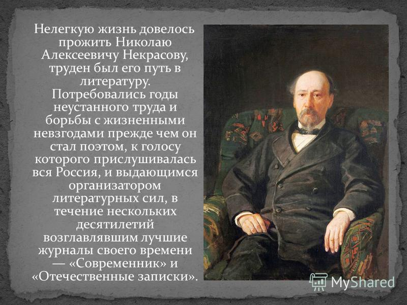 Нелегкую жизнь довелось прожить Николаю Алексеевичу Некрасову, труден был его путь в литературу. Потребовались годы неустанного труда и борьбы с жизненными невзгодами прежде чем он стал поэтом, к голосу которого прислушивалась вся Россия, и выдающимс