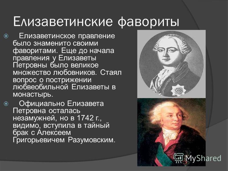 Елизаветинские фавориты Елизаветинское правление было знаменито своими фаворитами. Еще до начала правления у Елизаветы Петровны было великое множество любовников. Стаял вопрос о пострижении любвеобильной Елизаветы в монастырь. Официально Елизавета Пе