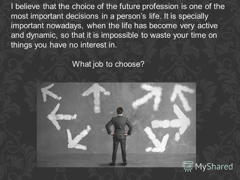 I believe that the choice of the future profession is one of the most important decisions in a persons life. It is specially important nowadays, when the life has become very active and dynamic, so that it is impossible to waste your time on things y