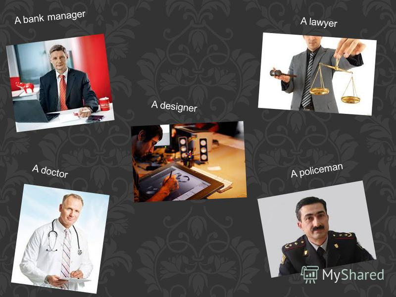 A bank manager A lawyer A doctor A policeman A designer