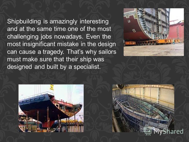 Shipbuilding is amazingly interesting and at the same time one of the most challenging jobs nowadays. Even the most insignificant mistake in the design can cause a tragedy. Thats why sailors must make sure that their ship was designed and built by a