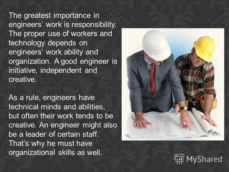 The greatest importance in engineers work is responsibility. The proper use of workers and technology depends on engineers work ability and organization. A good engineer is initiative, independent and creative. As a rule, engineers have technical min
