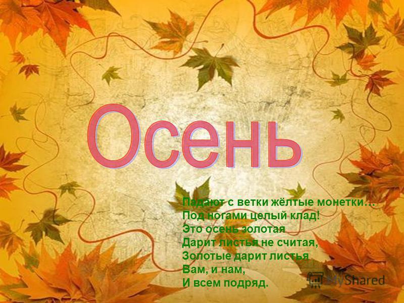 Падают с ветки жёлтые монетки… Под ногами целый клад! Это осень золотая Дарит листья не считая, Золотые дарит листья Вам, и нам, И всем подряд.