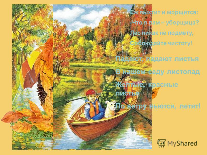 Падают, падают листья В нашем саду листопад Желтые, красные листья По ветру вьются, летят! Еж пыхтит и морщится: -Что я вам – уборщица? Лес никак не подмету, Соблюдайте чистоту!