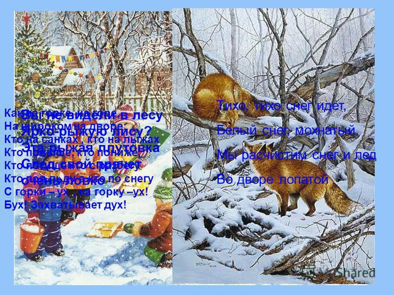 Тихо, тихо снег идет, Белый снег, мохнатый. Мы расчистим снег и лед Во дворе лопатой Вы не видели в лесу Ярко-рыжую лису? Эта рыжая плутовка След свой прячет очень ловко Как на горке, на горе, На широком на дворе: Кто на санках, кто на лыжах Кто повы