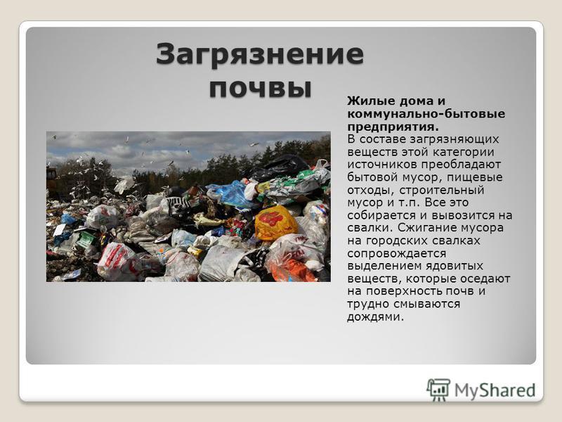 Загрязнение почвы Жилые дома и коммунально-бытовые предприятия. В составе загрязняющих веществ этой категории источников преобладают бытовой мусор, пищевые отходы, строительный мусор и т.п. Все это собирается и вывозится на свалки. Сжигание мусора на