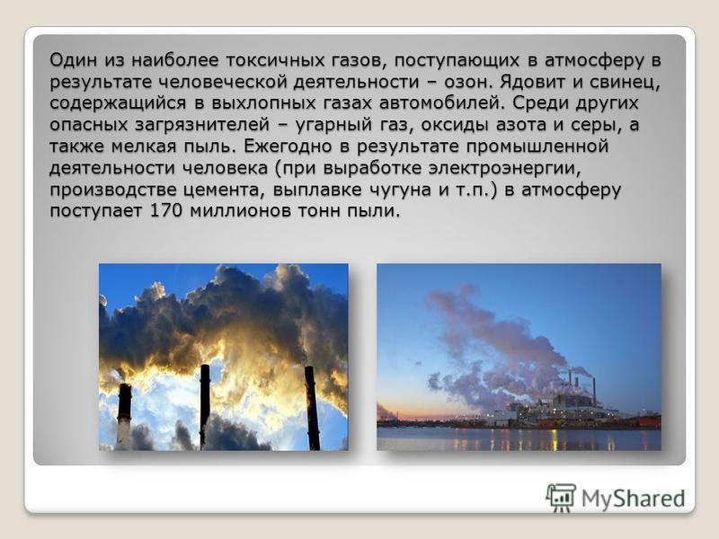 Один из наиболее токсичных газов, поступающих в атмосферу в результате человеческой деятельности – озон. Ядовит и свинец, содержащийся в выхлопных газах автомобилей. Среди других опасных загрязнителей – угарный газ, оксиды азота и серы, а также мелка