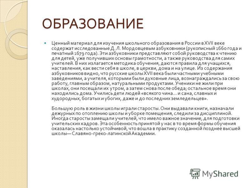 ОБРАЗОВАНИЕ Ценный материал для изучения школьного образования в России в XVII веке содержат исследованные Д. Л. Мордовцевым азбуковники ( рукописный 1660 года и печатный 1679 года ). Эти азбуковники представляют собой руководства к чтению для детей,