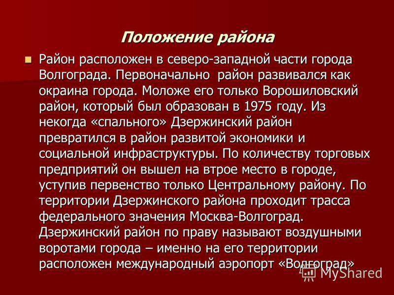 Положение района Район расположен в северо-западной части города Волгограда. Первоначально район развивался как окраина города. Моложе его только Ворошиловский район, который был образован в 1975 году. Из некогда «спального» Дзержинский район преврат
