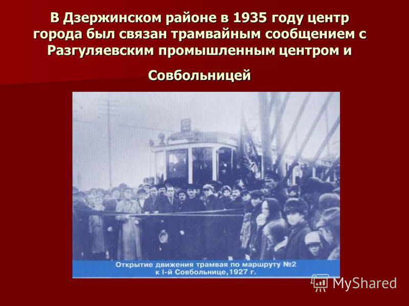В Дзержинском районе в 1935 году центр города был связан трамвайным сообщением с Разгуляевским промышленным центром и Совбольницей