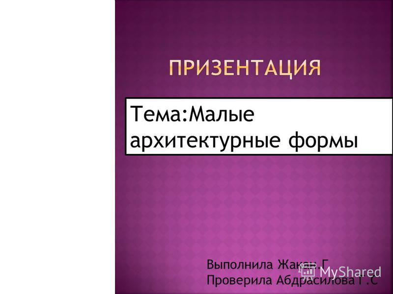 Тема:Малые архитектурные формы Выполнила Жакан.Г Проверила Абдрасилова Г.C