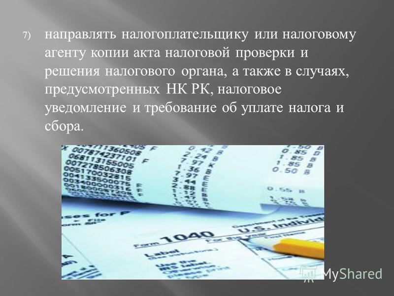 7) направлять налогоплательщику или налоговому агенту копии акта налоговой проверки и решения налогового органа, а также в случаях, предусмотренных НК РК, налоговое уведомление и требование об уплате налога и сбора.