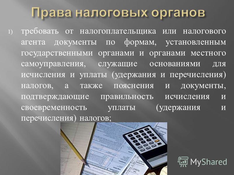 1) требовать от налогоплательщика или налогового агента документы по формам, установленным государственными органами и органами местного самоуправления, служащие основаниями для исчисления и уплаты ( удержания и перечисления ) налогов, а также поясне