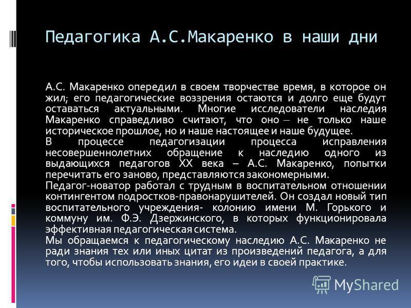 Педагогика А.С.Макаренко в наши дни А.С. Макаренко опередил в своем творчестве время, в которое он жил; его педагогические воззрения остаются и долго еще будут оставаться актуальными. Многие исследователи наследия Макаренко справедливо считают, что о
