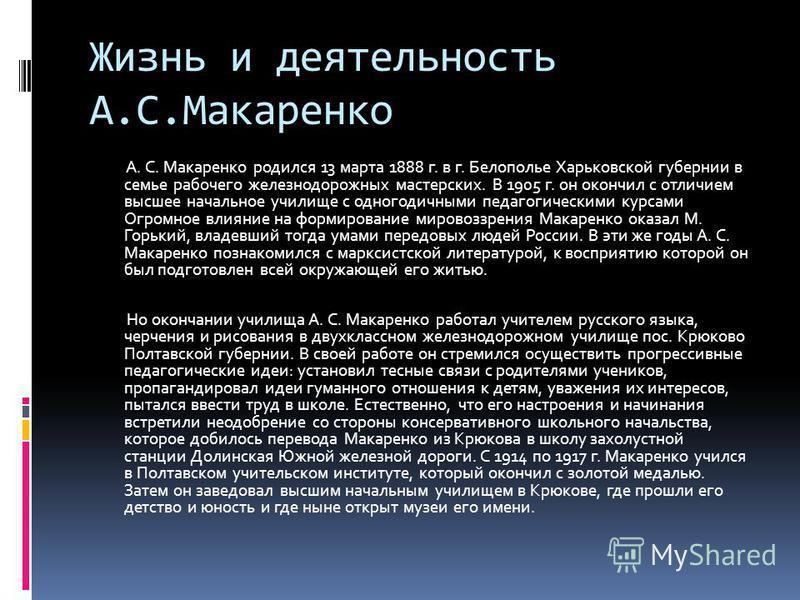 Жизнь и деятельность А.С.Макаренко А. С. Макаренко родился 13 марта 1888 г. в г. Белополье Харьковской губернии в семье рабочего железнодорожных мастерских. В 1905 г. он окончил с отличием высшее начальное училище с одногодичными педагогическими курс