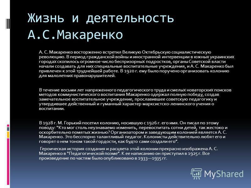 Жизнь и деятельность А.С.Макаренко А. С. Макаренко восторженно встретил Великую Октябрьскую социалистическую революцию. В период гражданской войны и иностранной интервенции в южных украинских городах скопилось огромное число беспризорных подростков,