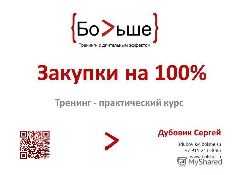 Зккакупки на 100% Тренинг - прккактический курс Дубовик Сергей sdubovik@bolshe.su +7-911-211-3685 www.bolshe.su