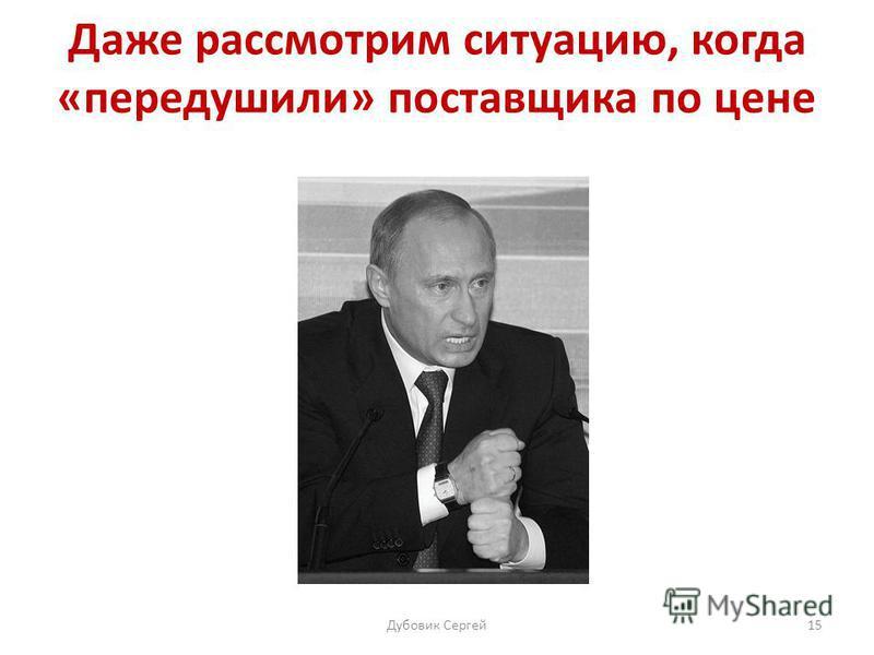 Даже рассмотрим ситуацию, когда «передушили» поставщика по цене Дубовик Сергей 15