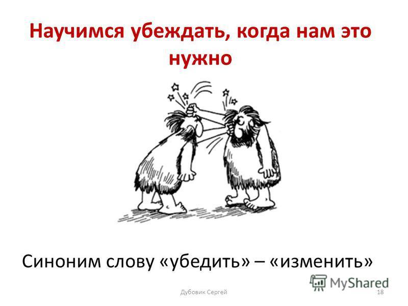 Научимся убеждать, когда нам это нужно Синоним слову «убедить» – «изменить» Дубовик Сергей 18