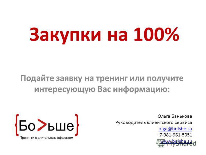 Зккакупки на 100% Подайте заявку на тренинг или получите интересующую Вас информацию: Ольга Банькова Руководитель клиентского сервиса olga@bolshe.su +7-981-961-5051 www.bolshe.su