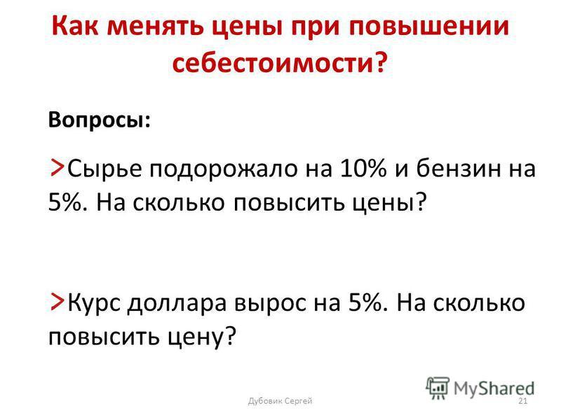 Как менять цены при повышении себестоимости? Вопросы: Сырье подорожало на 10% и бензин на 5%. На сколько повысить цены? Курс доллара вырос на 5%. На сколько повысить цену? Дубовик Сергей 21