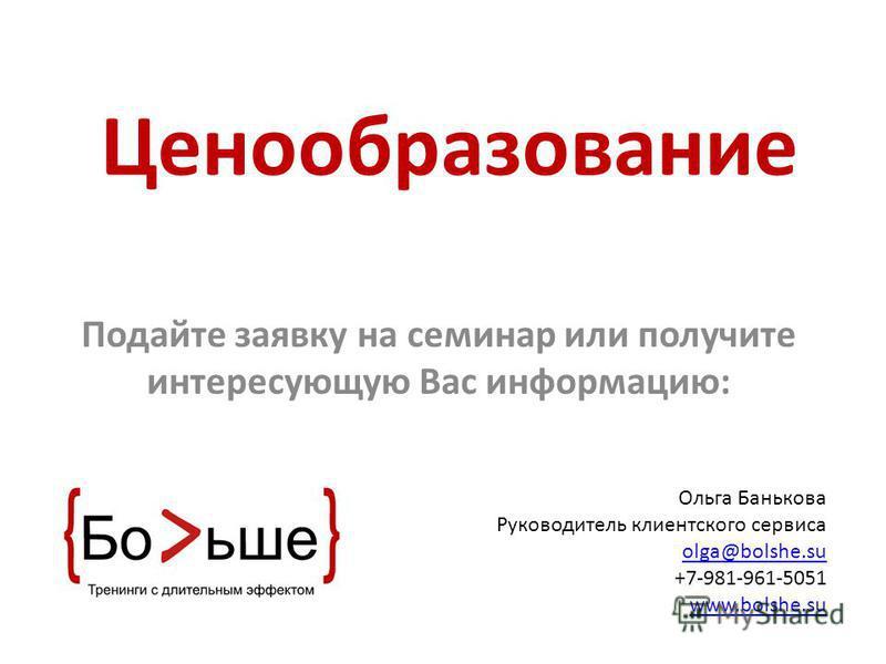 Ценообразование Подайте заявку на семинар или получите интересующую Вас информацию: Ольга Банькова Руководитель клиентского сервиса olga@bolshe.su +7-981-961-5051 www.bolshe.su