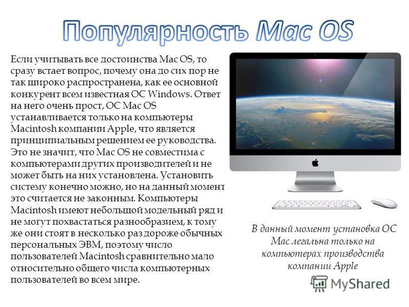 Если учитывать все достоинства Mac OS, то сразу встает вопрос, почему она до сих пор не так широко распространена, как ее основной конкурент всем известная ОС Windows. Ответ на него очень прост, ОС Mac OS устанавливается только на компьютеры Macintos