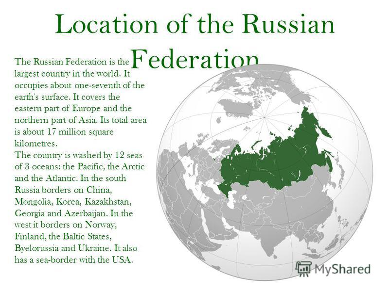 Location of the Russian Federation The Russian Federation is the largest country in the world. It occupies about one-seventh of the earth's surface. It covers the eastern part of Europe and the northern part of Asia. Its total area is about 17 millio
