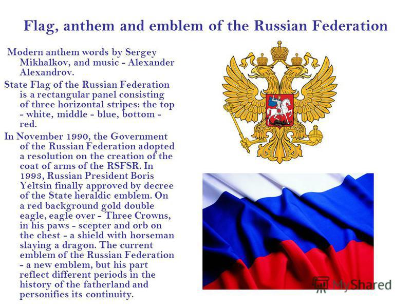 Flag, anthem and emblem of the Russian Federation Modern anthem words by Sergey Mikhalkov, and music - Alexander Alexandrov. State Flag of the Russian Federation is a rectangular panel consisting of three horizontal stripes: the top - white, middle -
