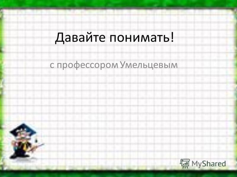 Давайте понимать! с профессором Умельцевым
