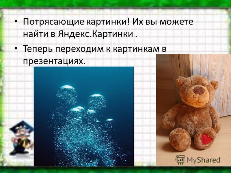 Потрясающие картинки! Их вы можете найти в Яндекс.Картинки. Теперь переходим к картинкам в презентациях.