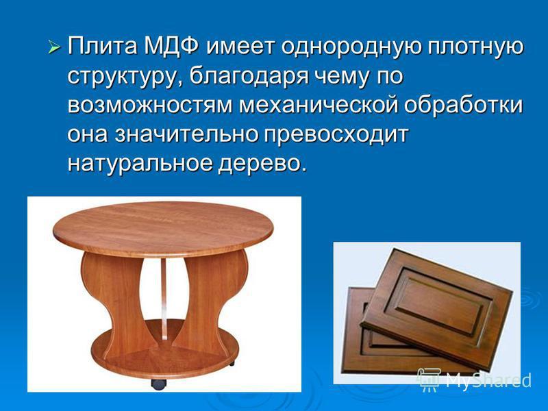 Плита МДФ имеет однородную плотную структуру, благодаря чему по возможностям механической обработки она значительно превосходит натуральное дерево. Плита МДФ имеет однородную плотную структуру, благодаря чему по возможностям механической обработки он