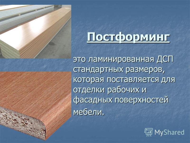 Постформинг это ламинированная ДСП стандартных размеров, которая поставляется для отделки рабочих и фасадных поверхностей мебели. Постформинг это ламинированная ДСП стандартных размеров, которая поставляется для отделки рабочих и фасадных поверхносте