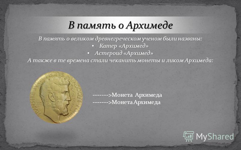 В память о Архимеде В память о великом древнегреческом ученом были названы: Катер «Архимед» Катер «Архимед» Астероид «Архимед» Астероид «Архимед» А также в те времена стали чеканить монеты и ликом Архимеда: ------->Монета Архимеда
