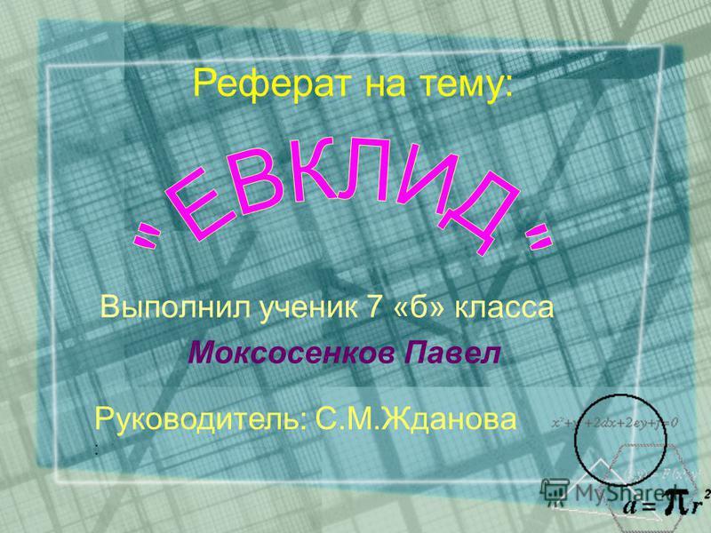 Выполнил ученик 7 «б» класса Моксосенков Павел Реферат на тему: Руководитель: С.М.Жданова :
