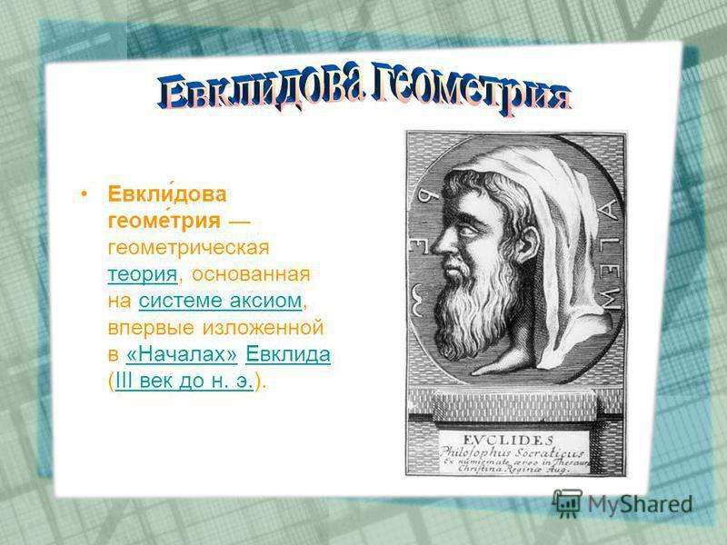 Евкли́дова геоме́трия геометрическая теория, основанная на системе аксиом, впервые изложенной в «Началах» Евклида (III век до н. э.). теория системе аксиом«Началах»ЕвклидаIII век до н. э.