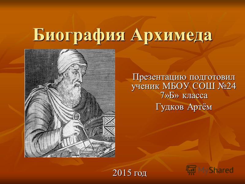 Биография Архимеда Презентацию подготовил ученик МБОУ СОШ 24 7»Б» класса Гудков Артём 2015 год