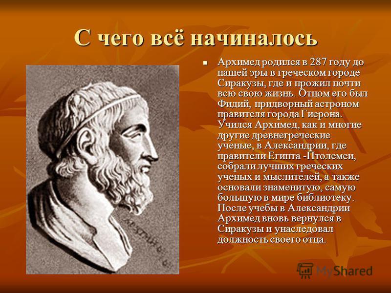 С чего всё начиналось Архимед родился в 287 году до нашей эры в греческом городе Сиракузы, где и прожил почти всю свою жизнь. Отцом его был Фидий, придворный астроном правителя города Гиерона. Учился Архимед, как и многие другие древнегреческие учены