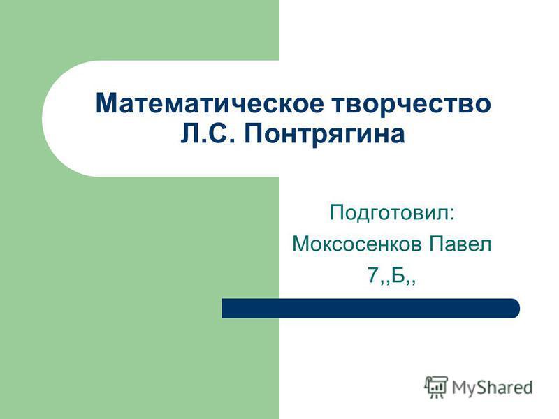 Математическое творчество Л.С. Понтрягина Подготовил: Моксосенков Павел 7,,Б,,