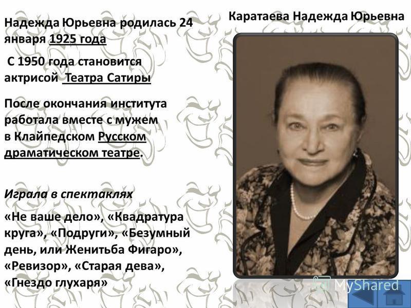 Надежда Юрьевна родилась 24 января 1925 года После окончания института работала вместе с мужем в Клайпедском Русском драматическом театре. С 1950 года становится актрисой Театра Сатиры «Не ваше дело», «Квадратура круга», «Подруги», «Безумный день, ил